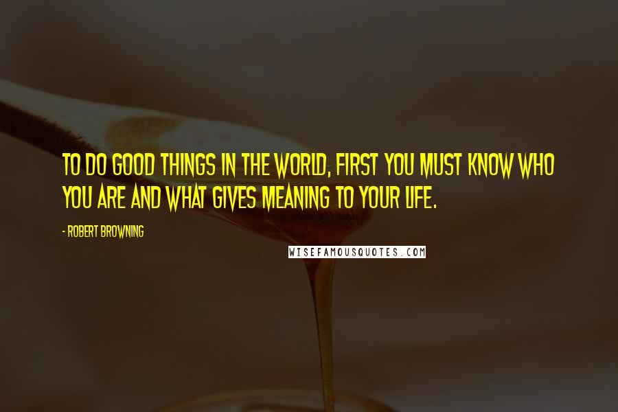 Robert Browning quotes: To do good things in the world, first you must know who you are and what gives meaning to your life.