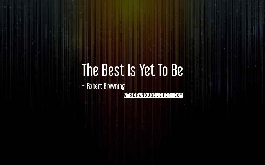 Robert Browning quotes: The Best Is Yet To Be