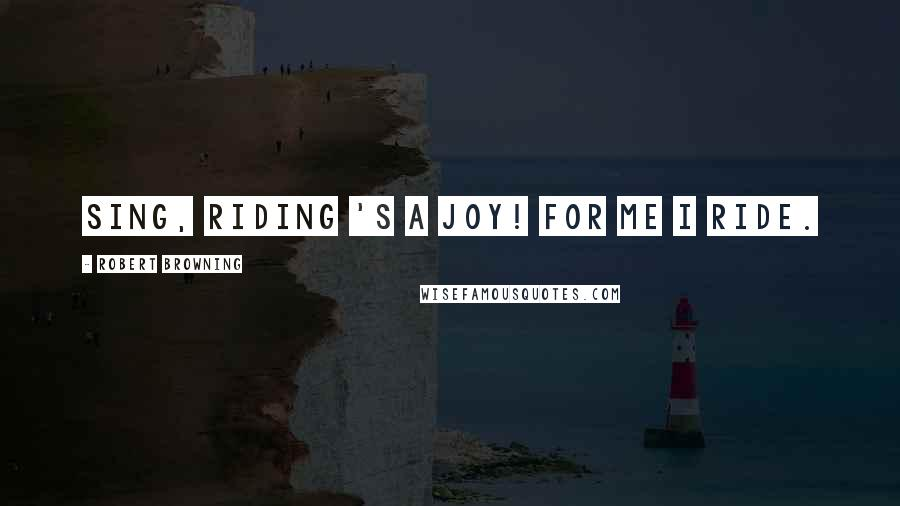 Robert Browning quotes: Sing, riding 's a joy! For me I ride.