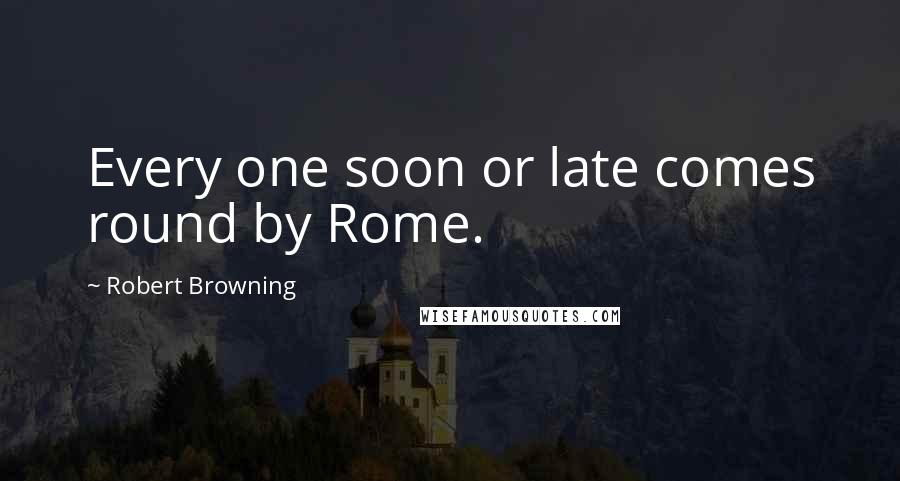 Robert Browning quotes: Every one soon or late comes round by Rome.