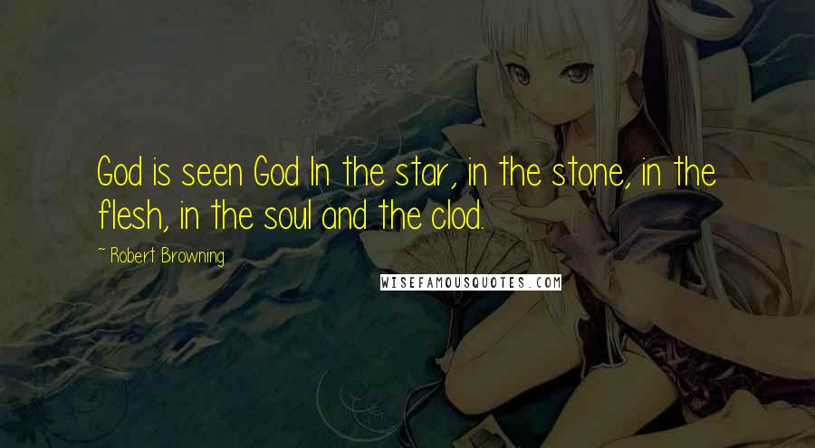 Robert Browning quotes: God is seen God In the star, in the stone, in the flesh, in the soul and the clod.