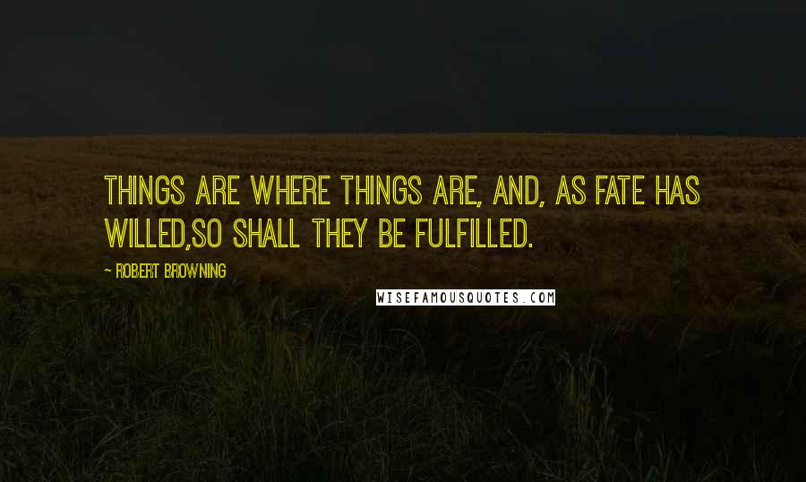 Robert Browning quotes: Things are where things are, and, as fate has willed,So shall they be fulfilled.