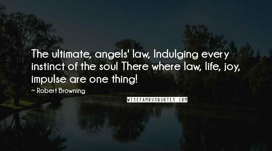 Robert Browning quotes: The ultimate, angels' law, Indulging every instinct of the soul There where law, life, joy, impulse are one thing!