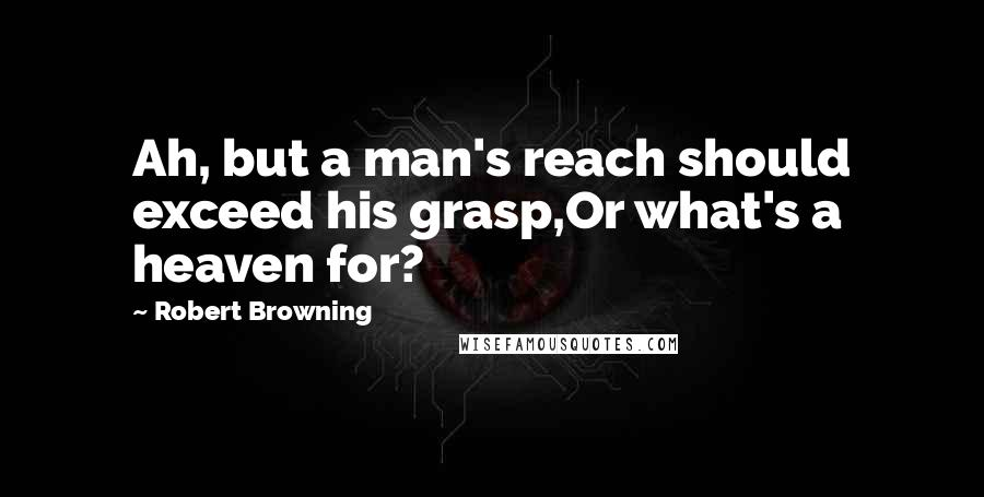 Robert Browning quotes: Ah, but a man's reach should exceed his grasp,Or what's a heaven for?