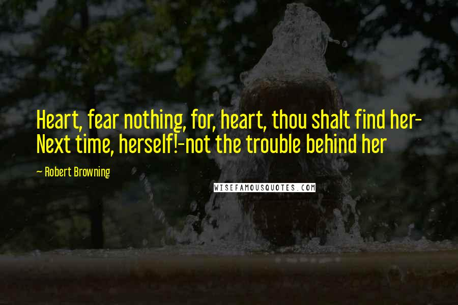 Robert Browning quotes: Heart, fear nothing, for, heart, thou shalt find her- Next time, herself!-not the trouble behind her