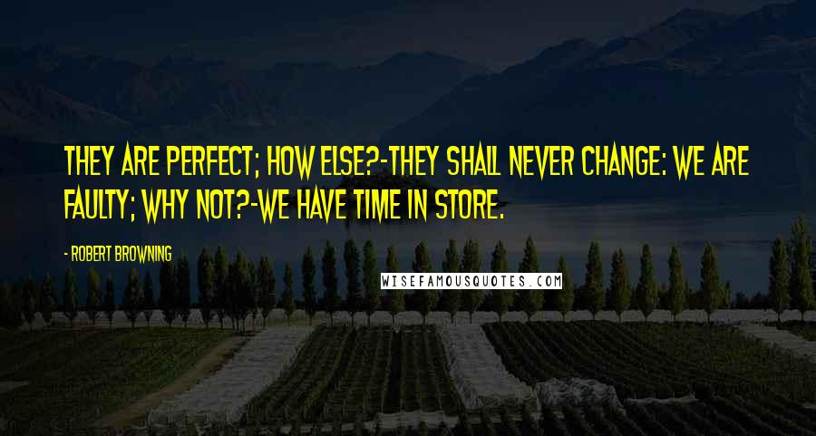Robert Browning quotes: They are perfect; how else?-they shall never change: We are faulty; why not?-we have time in store.