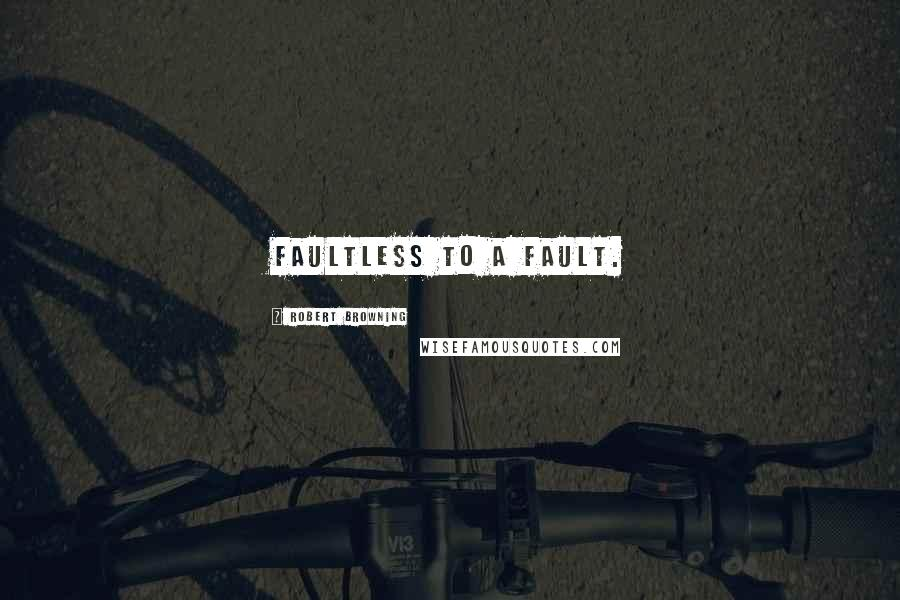Robert Browning quotes: Faultless to a fault.