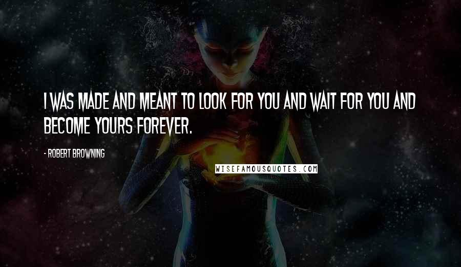 Robert Browning quotes: I was made and meant to look for you and wait for you and become yours forever.