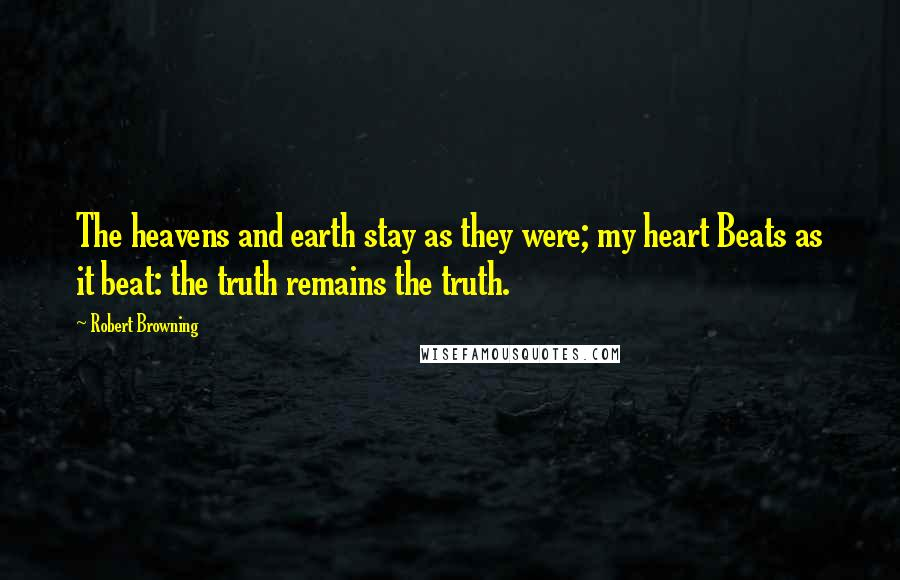 Robert Browning quotes: The heavens and earth stay as they were; my heart Beats as it beat: the truth remains the truth.
