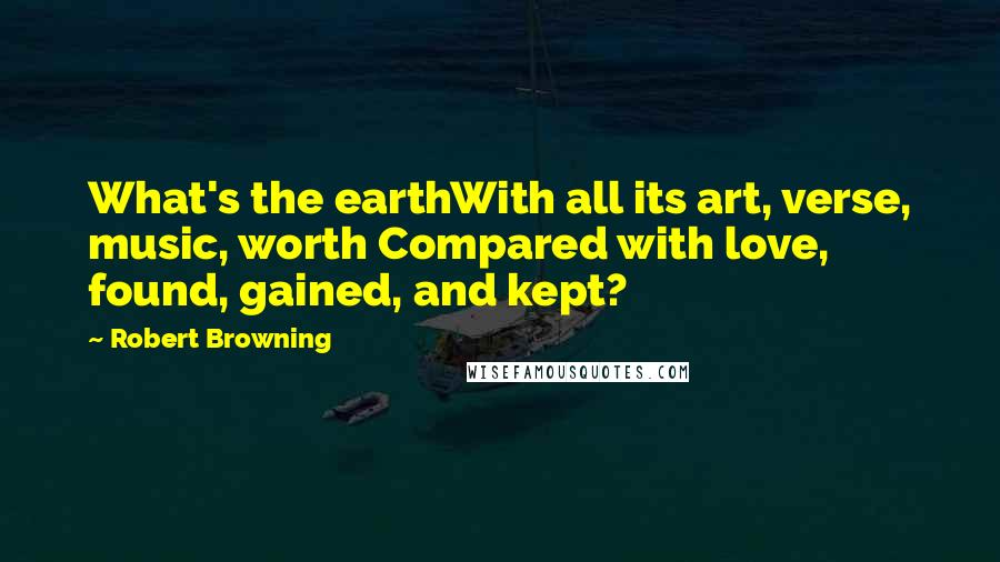Robert Browning quotes: What's the earthWith all its art, verse, music, worth Compared with love, found, gained, and kept?
