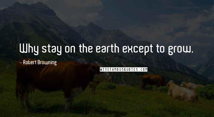 Robert Browning quotes: Why stay on the earth except to grow.