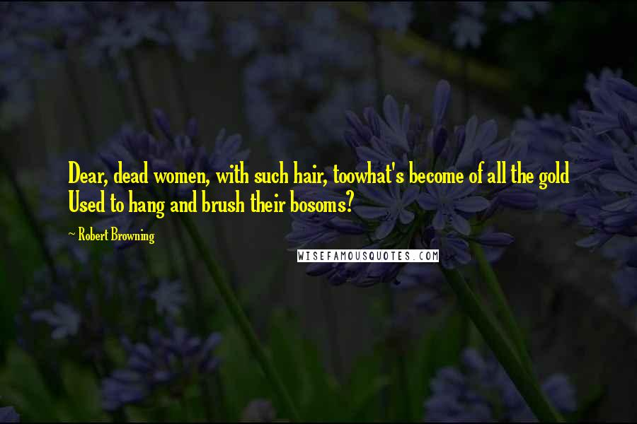 Robert Browning quotes: Dear, dead women, with such hair, toowhat's become of all the gold Used to hang and brush their bosoms?