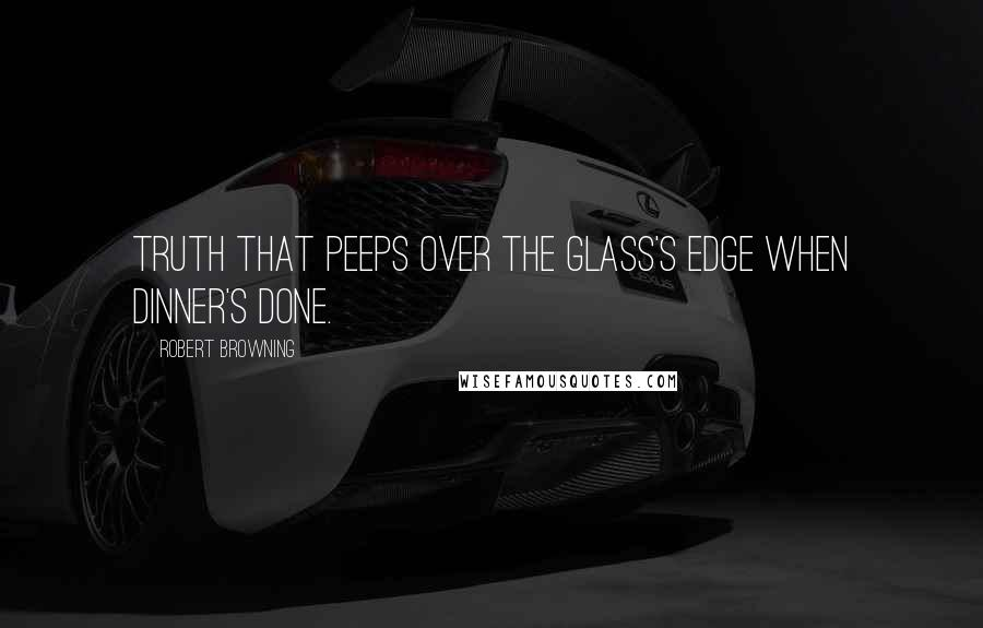 Robert Browning quotes: Truth that peeps Over the glass's edge when dinner's done.