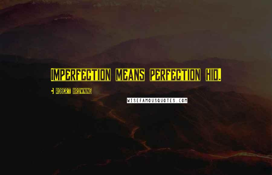 Robert Browning quotes: Imperfection means perfection hid.