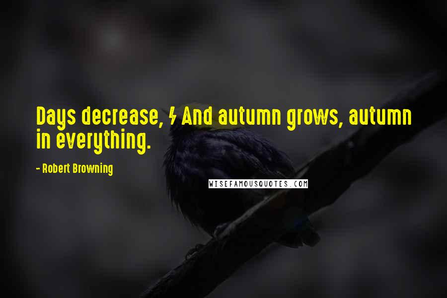 Robert Browning quotes: Days decrease, / And autumn grows, autumn in everything.