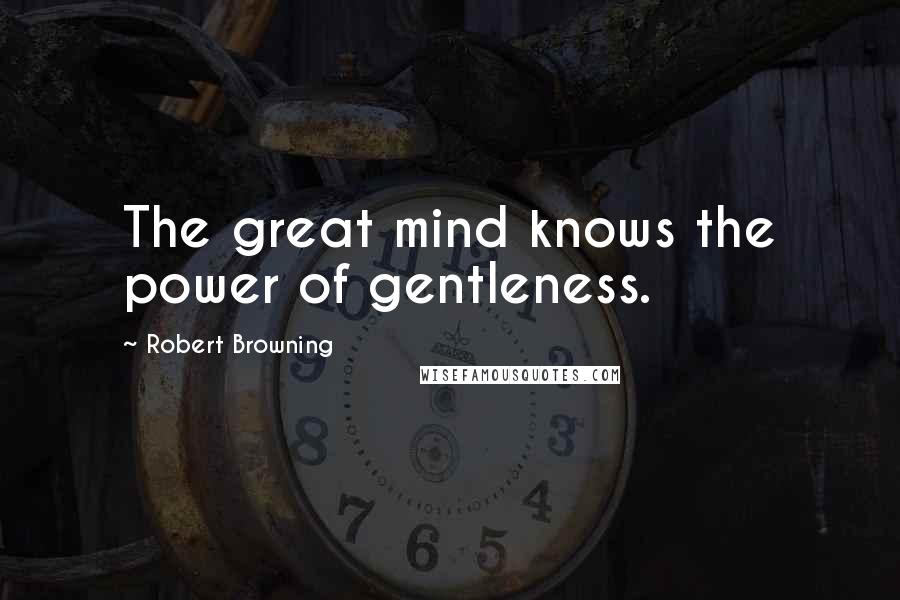 Robert Browning quotes: The great mind knows the power of gentleness.