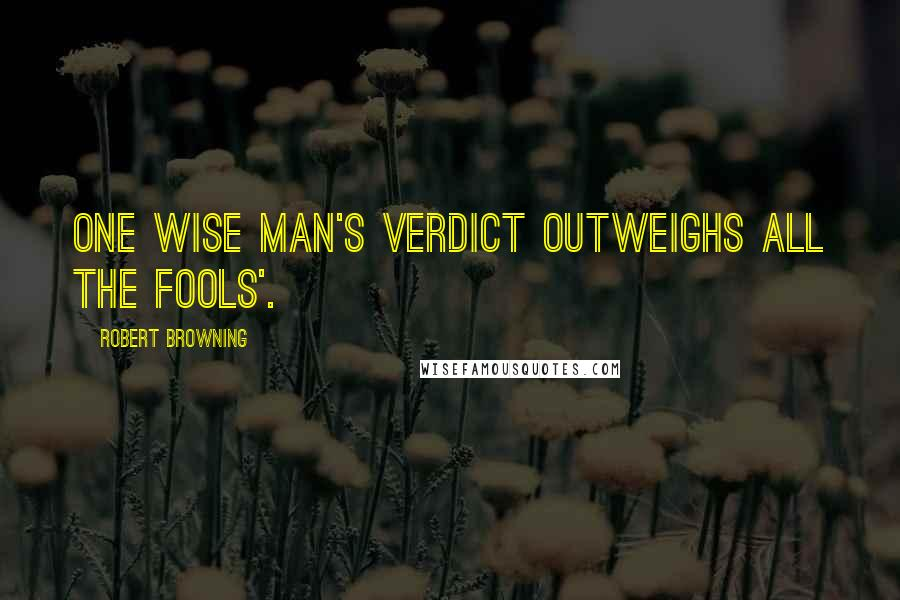 Robert Browning quotes: One wise man's verdict outweighs all the fools'.