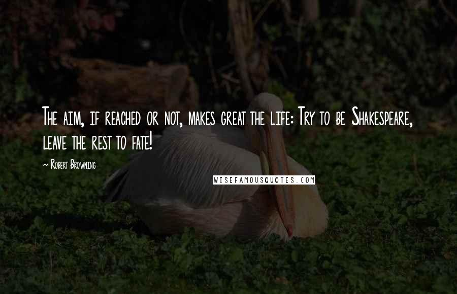 Robert Browning quotes: The aim, if reached or not, makes great the life: Try to be Shakespeare, leave the rest to fate!