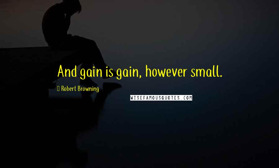 Robert Browning quotes: And gain is gain, however small.