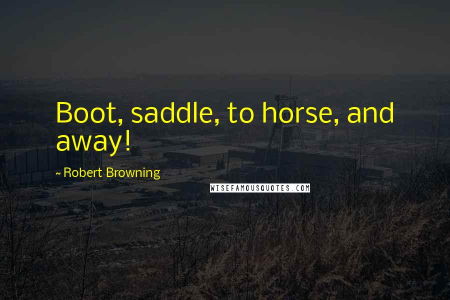 Robert Browning quotes: Boot, saddle, to horse, and away!