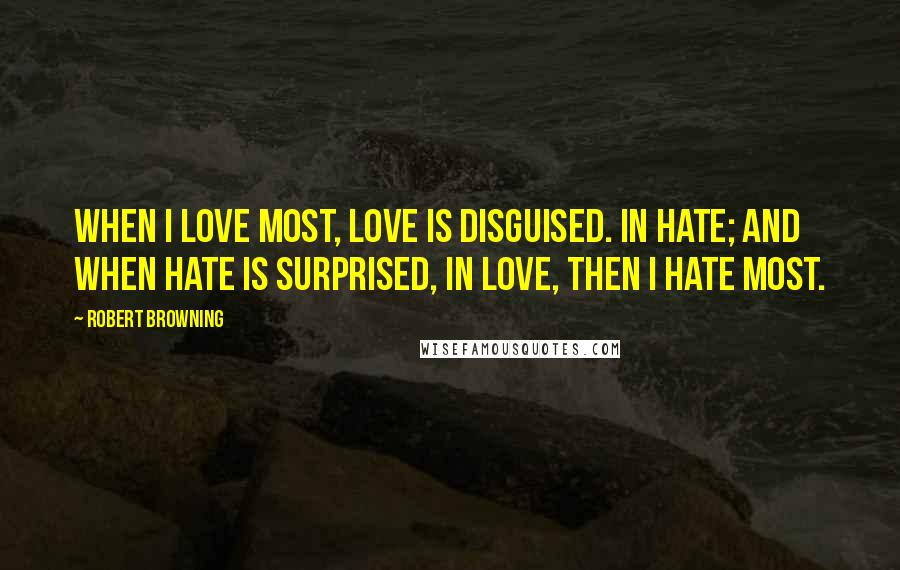 Robert Browning quotes: When I love most, love is disguised. In hate; and when hate is surprised, in love, then I hate most.