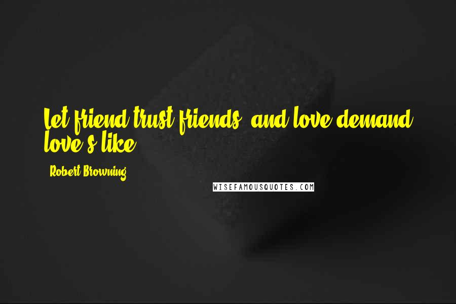 Robert Browning quotes: Let friend trust friends, and love demand love's like.