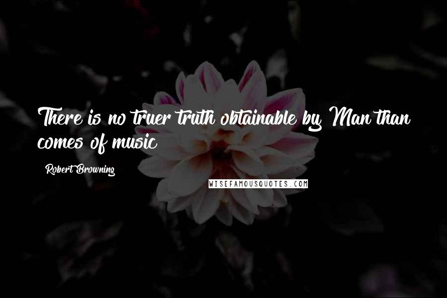 Robert Browning quotes: There is no truer truth obtainable by Man than comes of music