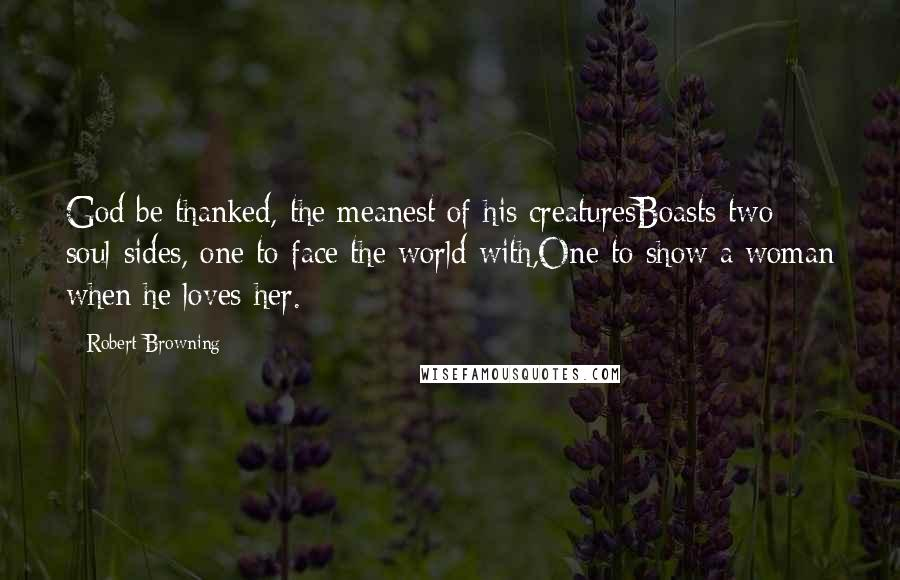 Robert Browning quotes: God be thanked, the meanest of his creaturesBoasts two soul-sides, one to face the world with,One to show a woman when he loves her.