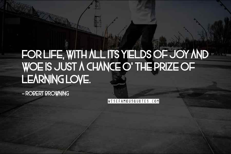 Robert Browning quotes: For life, with all its yields of joy and woe Is just a chance o' the prize of learning love.