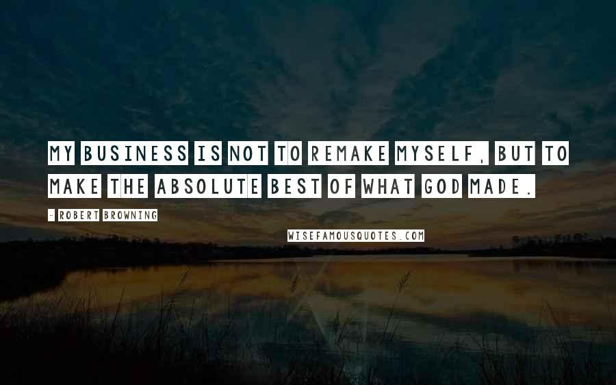 Robert Browning quotes: My business is not to remake myself, but to make the absolute best of what God made.