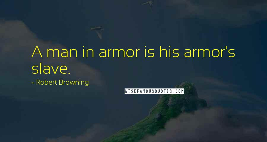 Robert Browning quotes: A man in armor is his armor's slave.