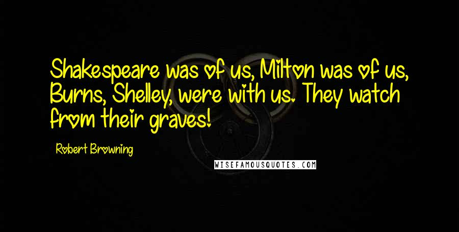 Robert Browning quotes: Shakespeare was of us, Milton was of us, Burns, Shelley, were with us. They watch from their graves!