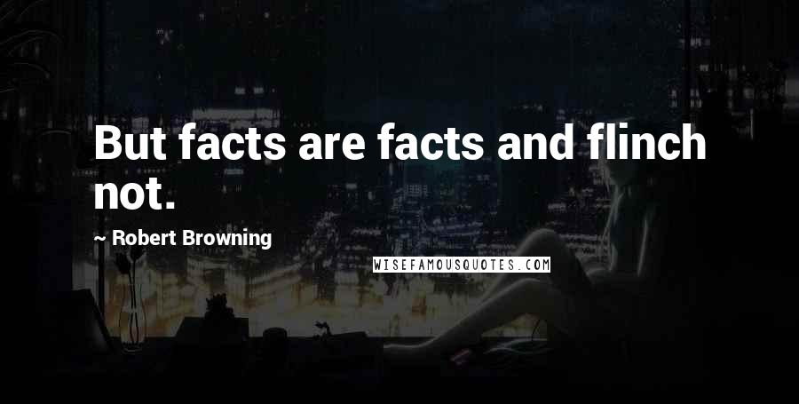 Robert Browning quotes: But facts are facts and flinch not.