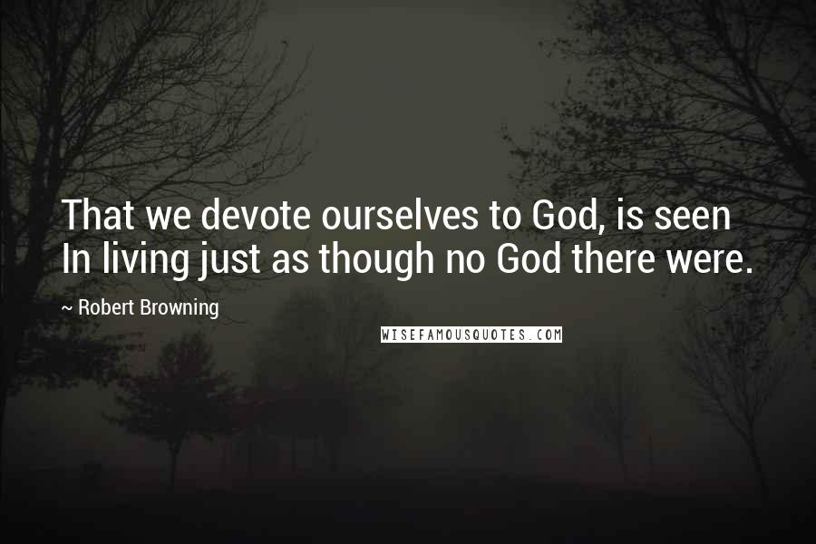 Robert Browning quotes: That we devote ourselves to God, is seen In living just as though no God there were.