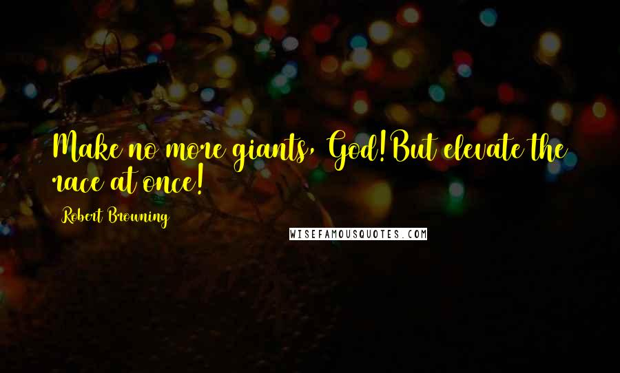 Robert Browning quotes: Make no more giants, God!But elevate the race at once!