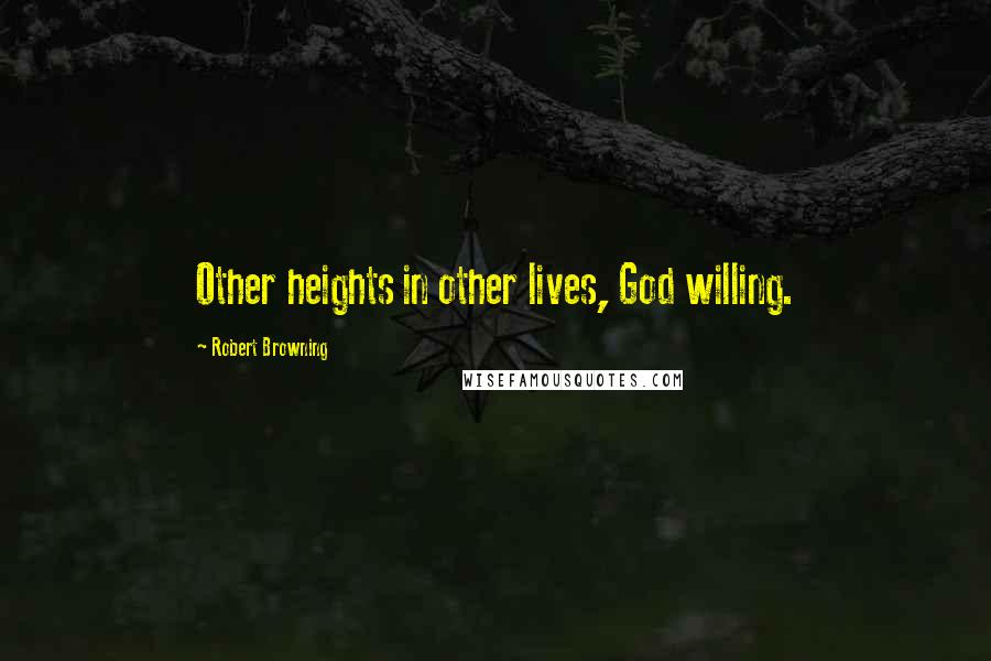 Robert Browning quotes: Other heights in other lives, God willing.