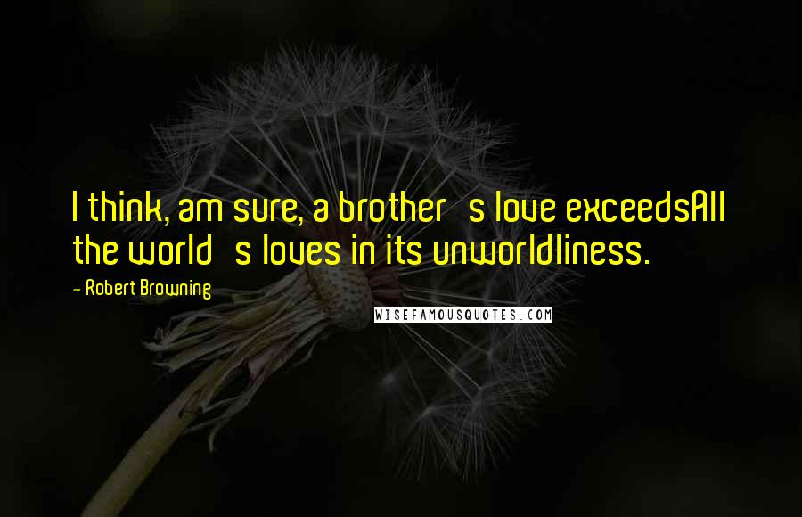 Robert Browning quotes: I think, am sure, a brother's love exceedsAll the world's loves in its unworldliness.