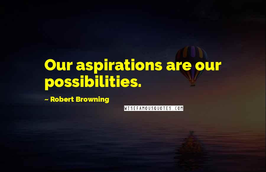Robert Browning quotes: Our aspirations are our possibilities.