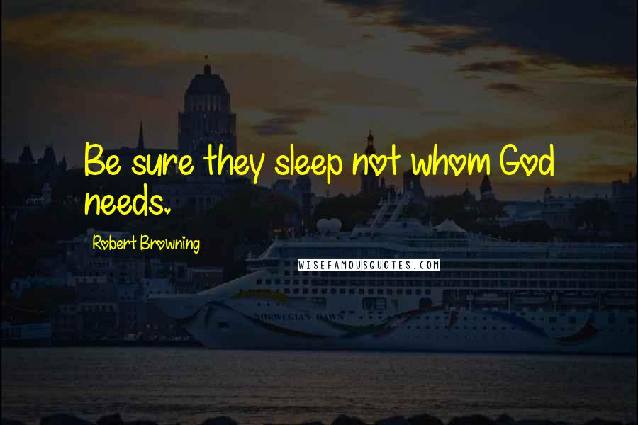 Robert Browning quotes: Be sure they sleep not whom God needs.