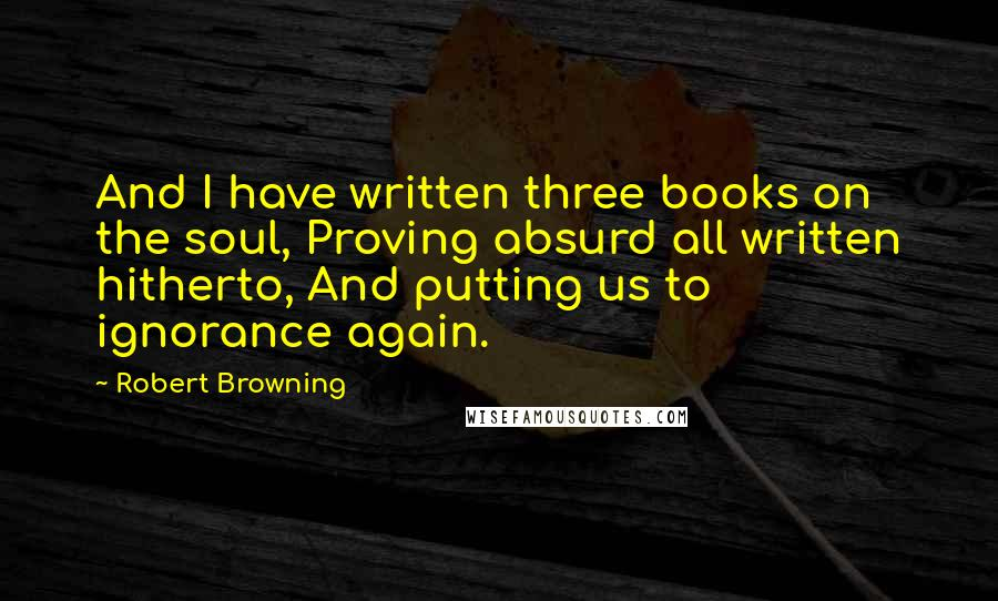 Robert Browning quotes: And I have written three books on the soul, Proving absurd all written hitherto, And putting us to ignorance again.