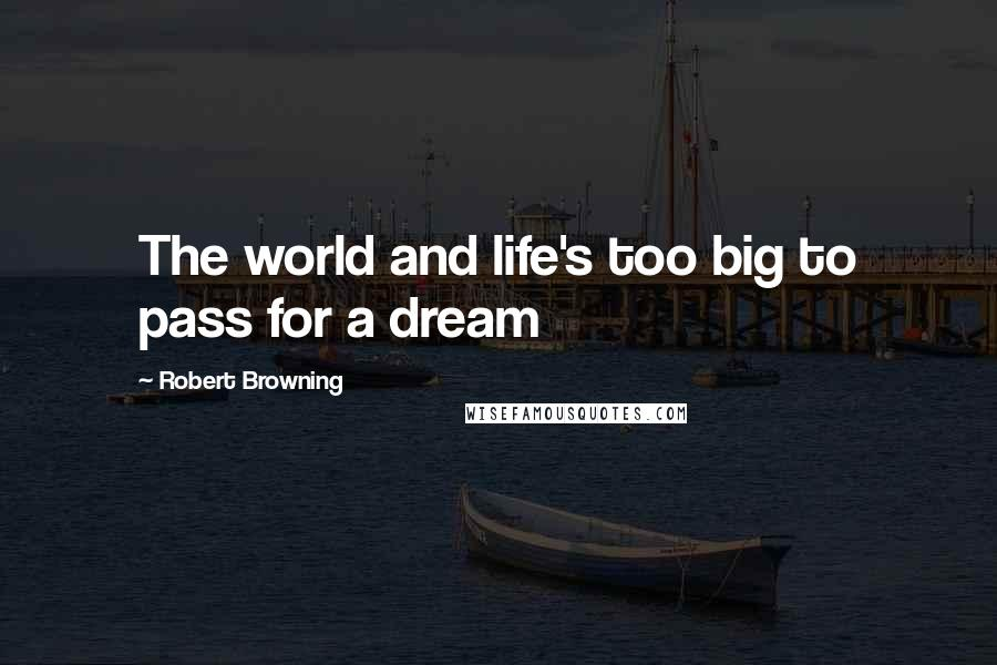 Robert Browning quotes: The world and life's too big to pass for a dream