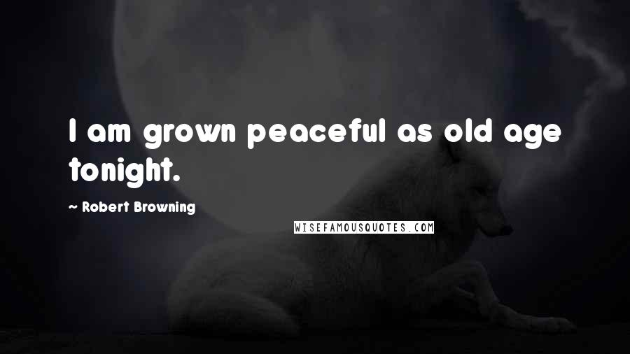 Robert Browning quotes: I am grown peaceful as old age tonight.