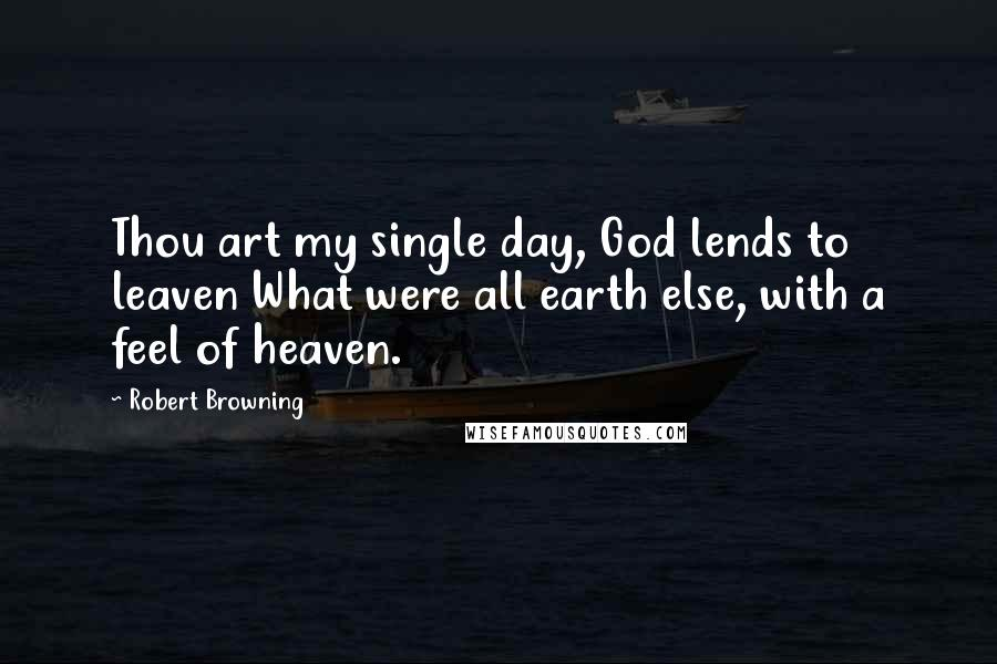 Robert Browning quotes: Thou art my single day, God lends to leaven What were all earth else, with a feel of heaven.