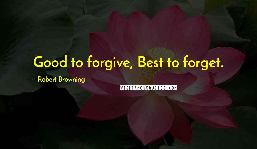 Robert Browning quotes: Good to forgive, Best to forget.