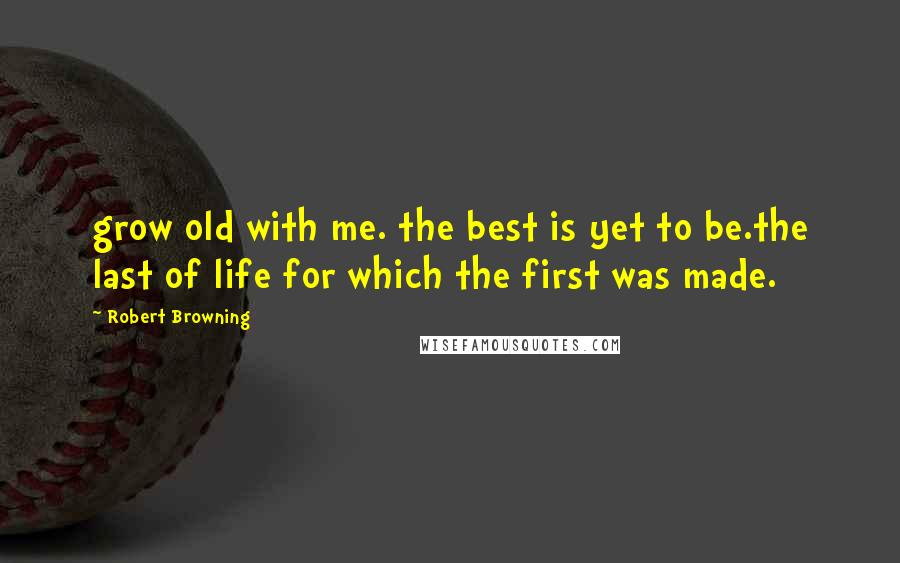 Robert Browning quotes: grow old with me. the best is yet to be.the last of life for which the first was made.