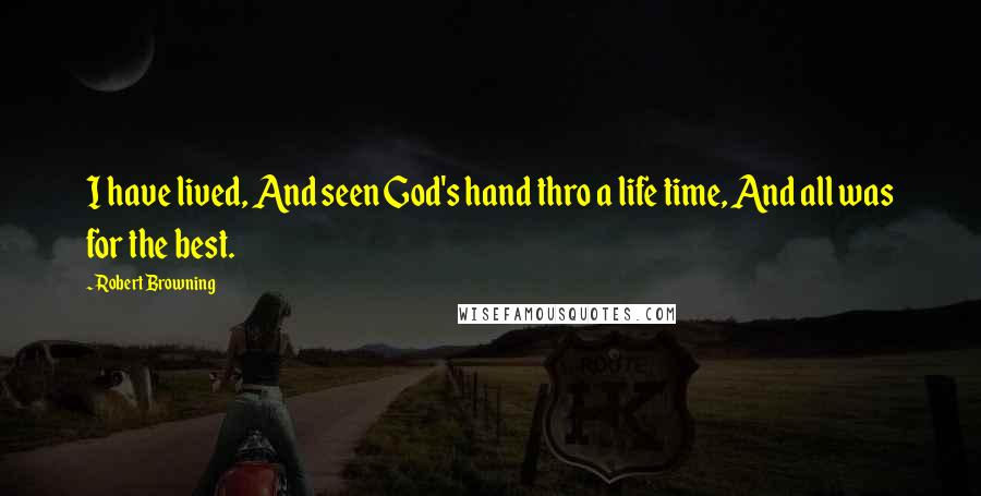 Robert Browning quotes: I have lived, And seen God's hand thro a life time, And all was for the best.