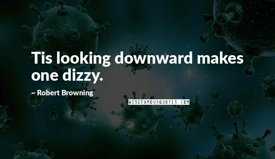 Robert Browning quotes: Tis looking downward makes one dizzy.