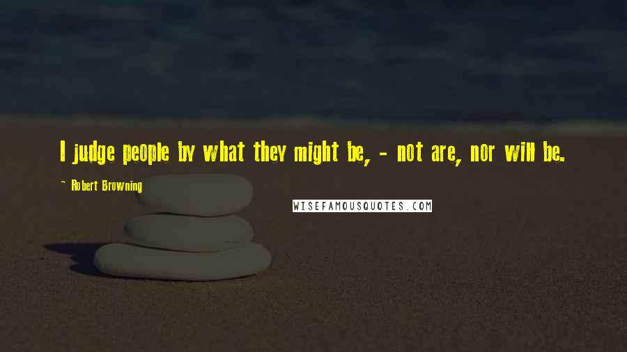 Robert Browning quotes: I judge people by what they might be, - not are, nor will be.