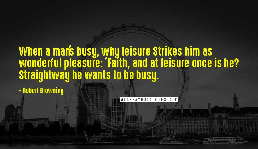Robert Browning quotes: When a man's busy, why leisure Strikes him as wonderful pleasure: 'Faith, and at leisure once is he? Straightway he wants to be busy.
