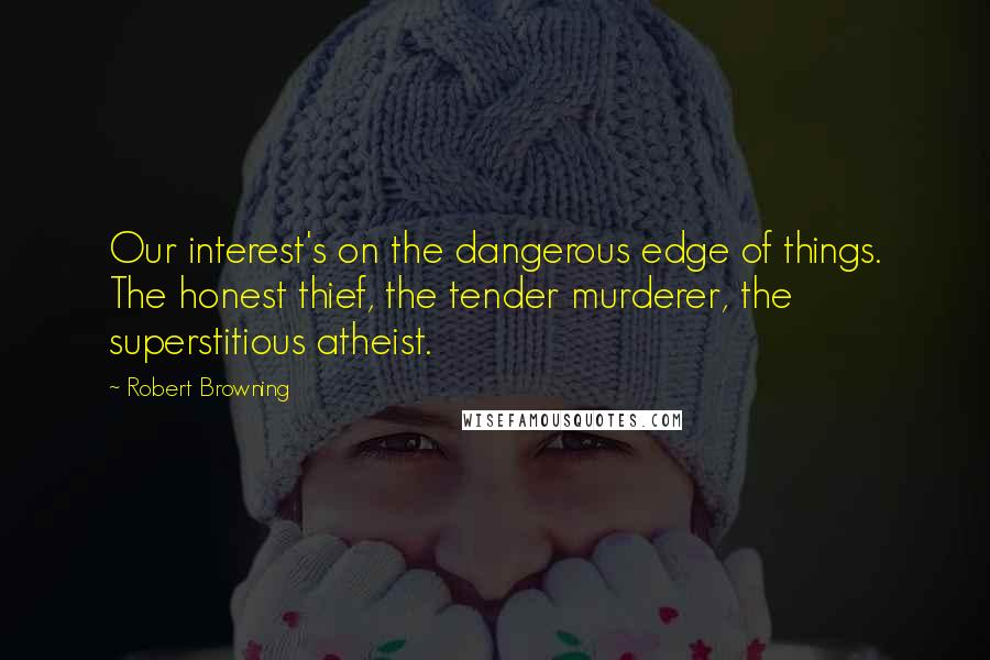 Robert Browning quotes: Our interest's on the dangerous edge of things. The honest thief, the tender murderer, the superstitious atheist.